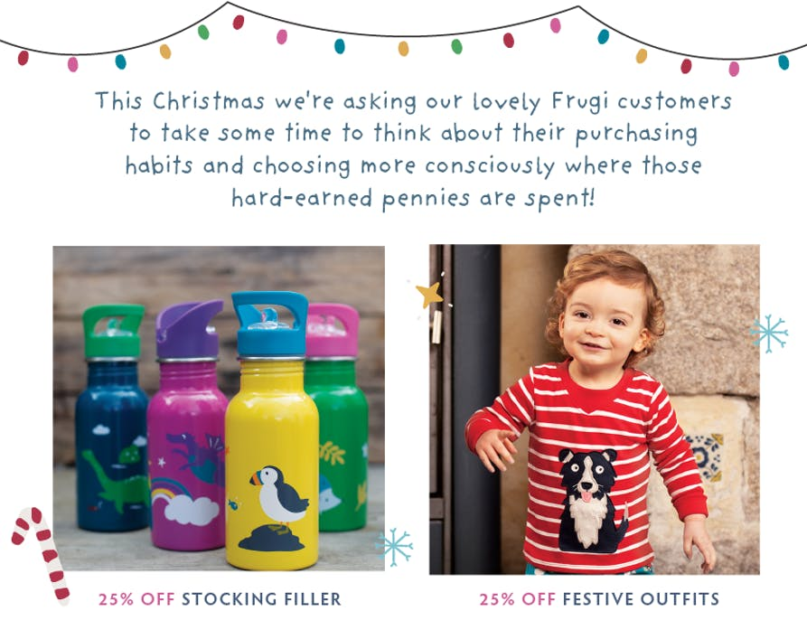 This Christmas we're asking our lovely Frugi customers to take some time to think about their purchasing habits and choose more consciously where those hard-earned pennies are spent! Shop 25% off stocking fillers and festive outfits now