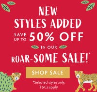 New styles added! Save up to 50% off in our ROAR-SOME sale! Shop sale now